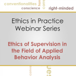 Ethics in Practice Webinar Training Series: Code 5.0 Ethics of Supervision in the Field of Applied Behavior Analysis (MARCH 2016)