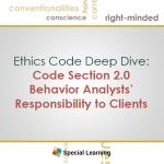 Ethics Code Deep Dive: Code Section 2.0 Behavior Analysts' Responsibility to Clients (June 2016)