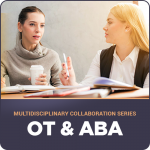 Multidisciplinary Collaboration Series- Module 5: OT & ABA (Live 06/20/2019)