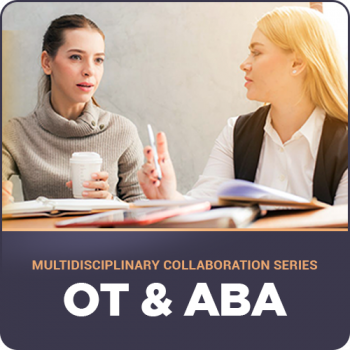 Multidisciplinary Collaboration Series- Module 5: OT & ABA (RECORDED)