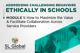 Addressing Challenging Behaviors Ethically in Schools Module 1: How to Maximize the Value and Facilitate Collaboration Across Service Providers (LIVE March 11, 2020)