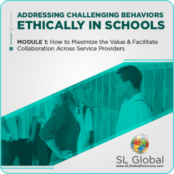 Addressing Challenging Behaviors Ethically in Schools Module 1: How to Maximize the Value and Facilitate Collaboration Across Service Providers (Recorded)