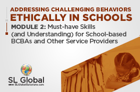 Addressing Challenging Behaviors Ethically in Schools Module 2: Must-have Skills (and Understanding) for School-based BCBAs and Other Service Providers (LIVE April 8, 2020)
