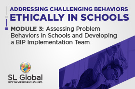 Addressing Challenging Behaviors Ethically in Schools Module 3: Assessing Problem Behaviors in Schools and Developing a BIP Implementation Team (LIVE May 13, 2020)