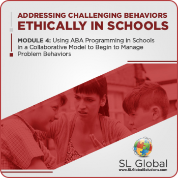Addressing Challenging Behaviors Ethically in Schools Module 4: Using ABA Programming in Schools in a Collaborative Model to  Begin to Manage Problem Behaviors (LIVE June 10, 2020)
