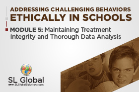 Addressing Challenging Behaviors Ethically in Schools Module 5: Maintaining Treatment Integrity and Thorough Data Analysis (Recorded)