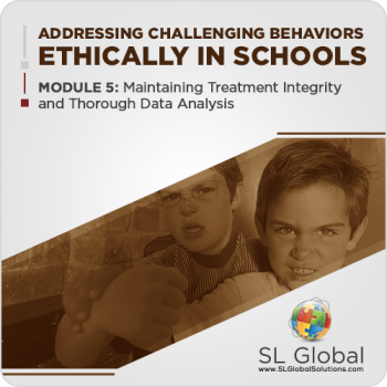 Addressing Challenging Behaviors Ethically in Schools Module 5: Maintaining Treatment Integrity and Thorough Data Analysis (LIVE August 12, 2020)